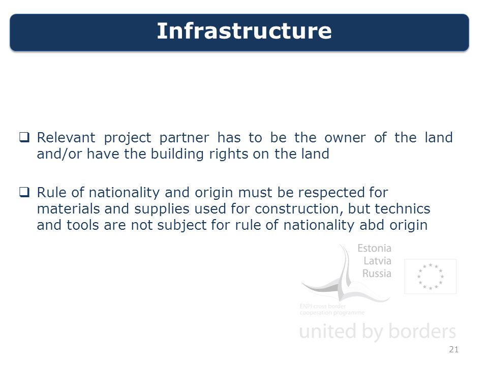 Infrastructure  Relevant project partner has to be the owner of the land and/or have the building rights on the land  Rule of nationality and origin must be respected for materials and supplies used for construction, but technics and tools are not subject for rule of nationality abd origin 21