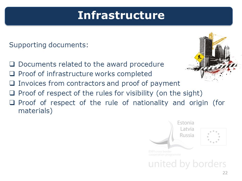 Infrastructure Supporting documents:  Documents related to the award procedure  Proof of infrastructure works completed  Invoices from contractors and proof of payment  Proof of respect of the rules for visibility (on the sight)  Proof of respect of the rule of nationality and origin (for materials) 22