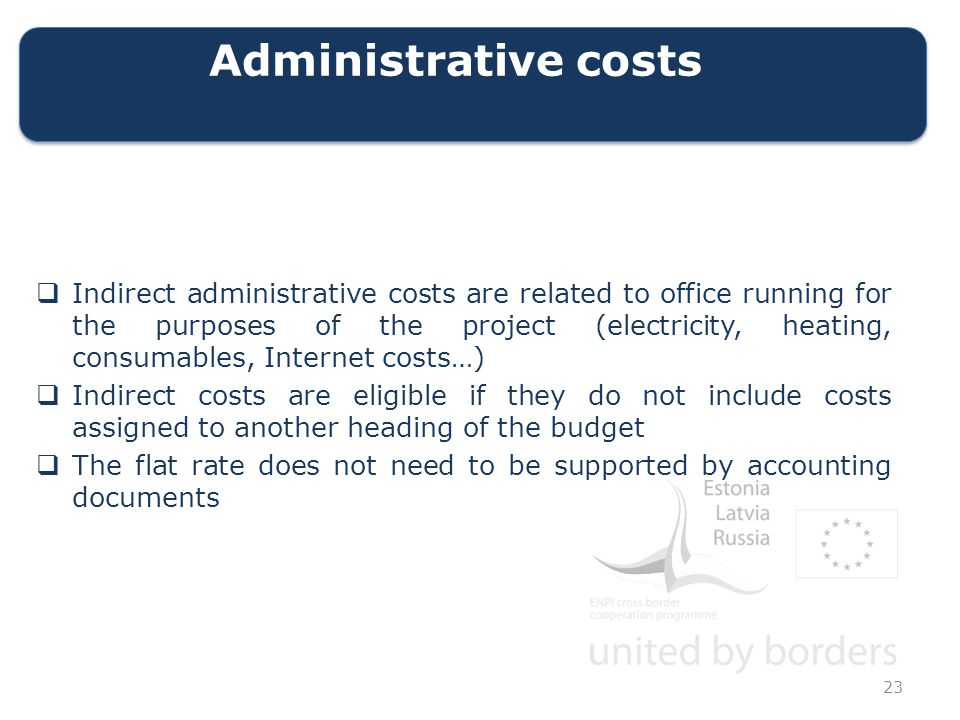 Administrative costs  Indirect administrative costs are related to office running for the purposes of the project (electricity, heating, consumables, Internet costs…)  Indirect costs are eligible if they do not include costs assigned to another heading of the budget  The flat rate does not need to be supported by accounting documents 23