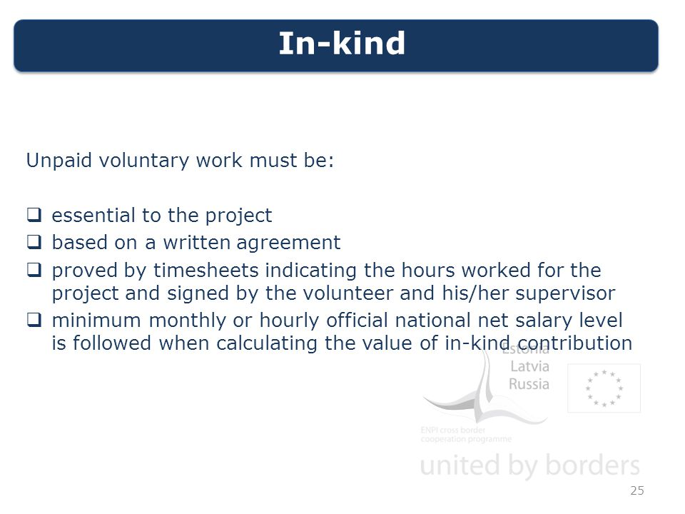 In-kind Unpaid voluntary work must be:  essential to the project  based on a written agreement  proved by timesheets indicating the hours worked for the project and signed by the volunteer and his/her supervisor  minimum monthly or hourly official national net salary level is followed when calculating the value of in-kind contribution 25