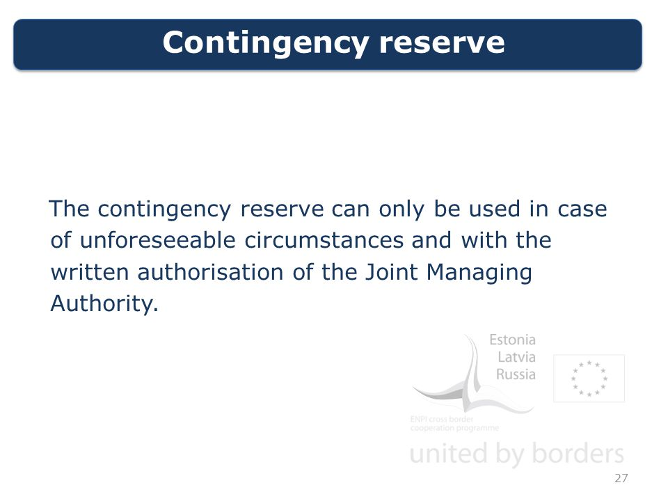 Contingency reserve The contingency reserve can only be used in case of unforeseeable circumstances and with the written authorisation of the Joint Managing Authority.