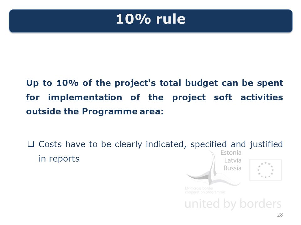 10% rule Up to 10% of the project s total budget can be spent for implementation of the project soft activities outside the Programme area:  Costs have to be clearly indicated, specified and justified in reports 28