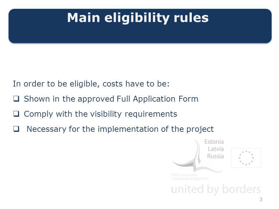 Main eligibility rules In order to be eligible, costs have to be:  Shown in the approved Full Application Form  Comply with the visibility requirements  Necessary for the implementation of the project 3
