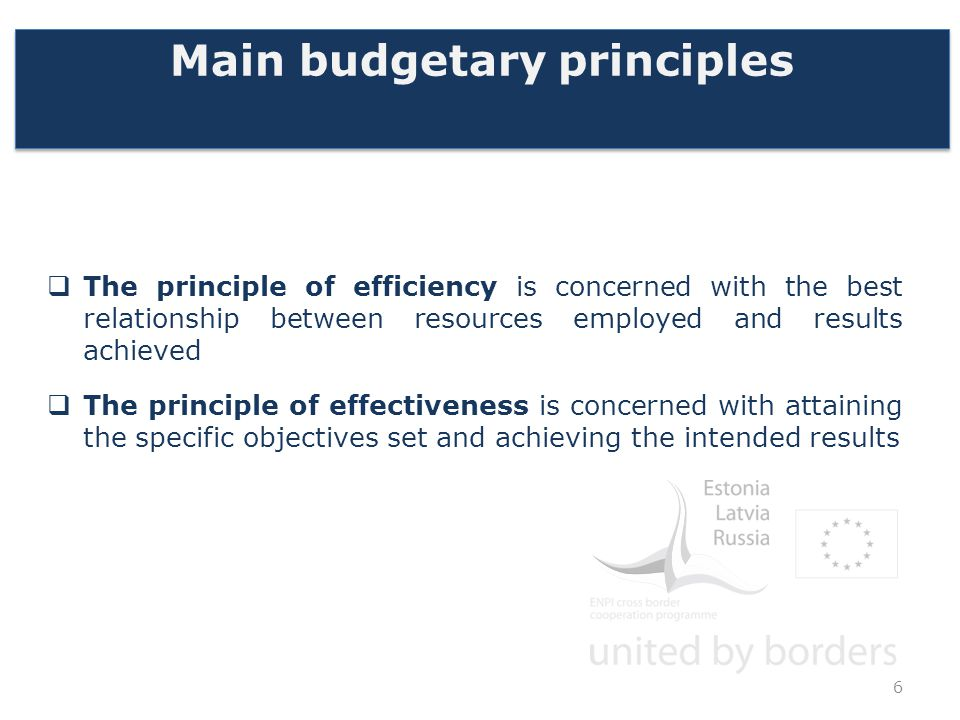 Main budgetary principles  The principle of efficiency is concerned with the best relationship between resources employed and results achieved  The principle of effectiveness is concerned with attaining the specific objectives set and achieving the intended results 6