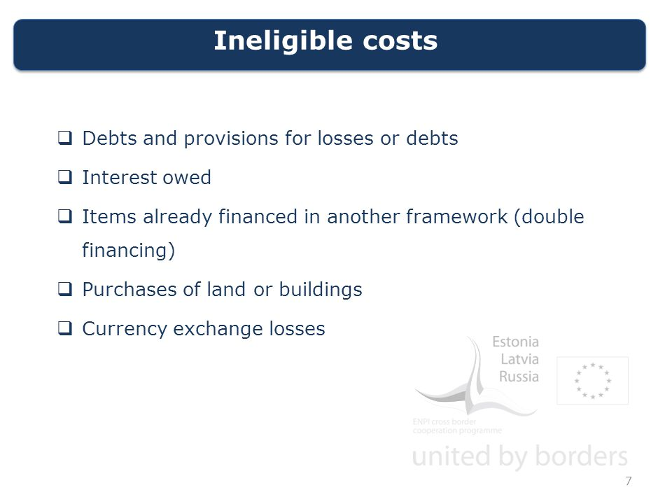 Ineligible costs  Debts and provisions for losses or debts  Interest owed  Items already financed in another framework (double financing)  Purchases of land or buildings  Currency exchange losses 7