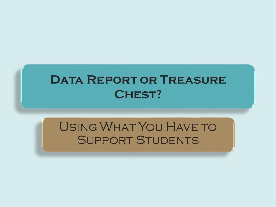 Data Report or Treasure Chest Using What You Have to Support Students