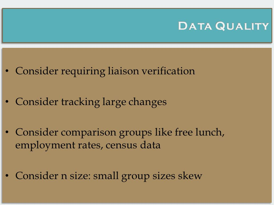 Consider requiring liaison verification Consider tracking large changes Consider comparison groups like free lunch, employment rates, census data Consider n size: small group sizes skew Consider requiring liaison verification Consider tracking large changes Consider comparison groups like free lunch, employment rates, census data Consider n size: small group sizes skew