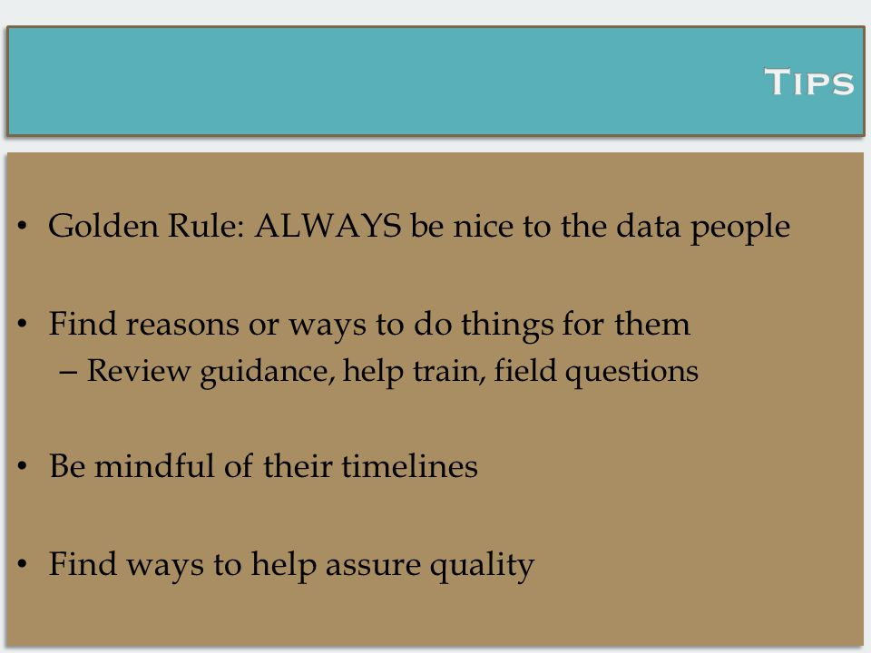 Golden Rule: ALWAYS be nice to the data people Find reasons or ways to do things for them – Review guidance, help train, field questions Be mindful of their timelines Find ways to help assure quality Golden Rule: ALWAYS be nice to the data people Find reasons or ways to do things for them – Review guidance, help train, field questions Be mindful of their timelines Find ways to help assure quality