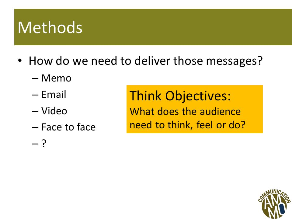 Methods How do we need to deliver those messages. – Memo – Email – Video – Face to face – .