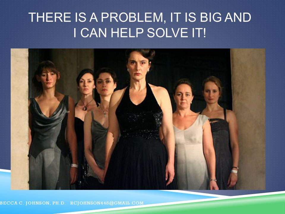 THERE IS A PROBLEM, IT IS BIG AND I CAN HELP SOLVE IT! BECCA C. JOHNSON, PH.D. RCJOHNSON448@GMAIL.COM