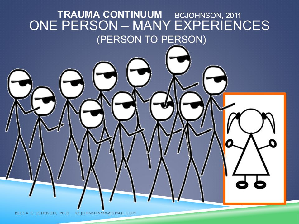 TRAUMA CONTINUUM BCJOHNSON, 2011 ONE PERSON – MANY EXPERIENCES (PERSON TO PERSON) BECCA C. JOHNSON, PH.D. RCJOHNSON448@GMAIL.COM