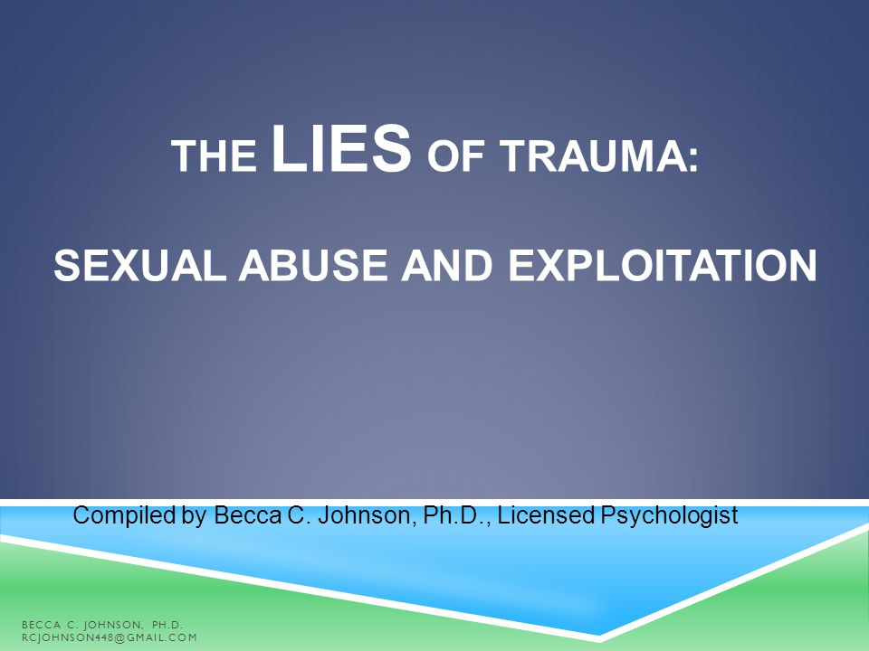 THE LIES OF TRAUMA: SEXUAL ABUSE AND EXPLOITATION Compiled by Becca C. Johnson, Ph.D., Licensed Psychologist BECCA C. JOHNSON, PH.D. RCJOHNSON448@GMAI