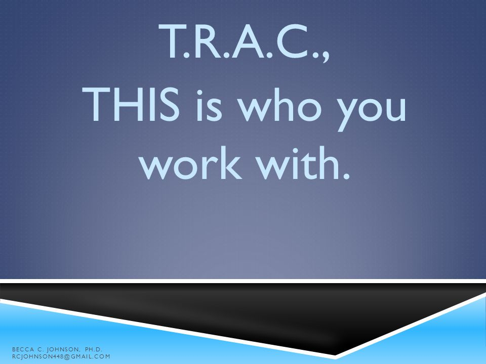 T.R.A.C., THIS is who you work with. BECCA C. JOHNSON, PH.D. RCJOHNSON448@GMAIL.COM