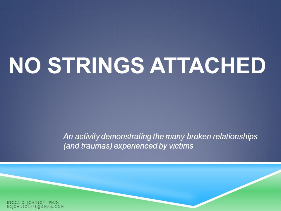 NO STRINGS ATTACHED An activity demonstrating the many broken relationships (and traumas) experienced by victims BECCA C. JOHNSON, PH.D. RCJOHNSON448@