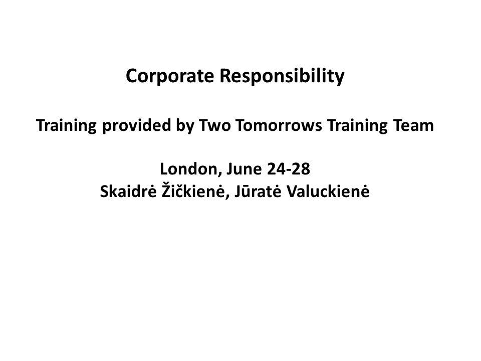 Corporate Responsibility Training provided by Two Tomorrows Training Team London, June 24-28 Skaidrė Žičkienė, Jūratė Valuckienė