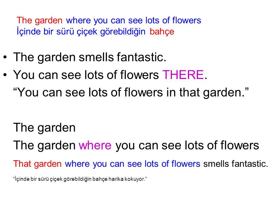 The garden where you can see lots of flowers İçinde bir sürü çiçek görebildiğin bahçe The garden smells fantastic.