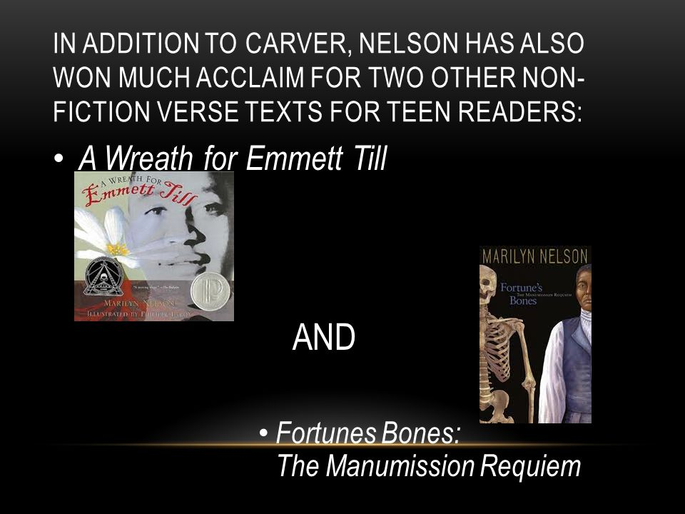 IN ADDITION TO CARVER, NELSON HAS ALSO WON MUCH ACCLAIM FOR TWO OTHER NON- FICTION VERSE TEXTS FOR TEEN READERS: A Wreath for Emmett Till AND Fortunes Bones: The Manumission Requiem