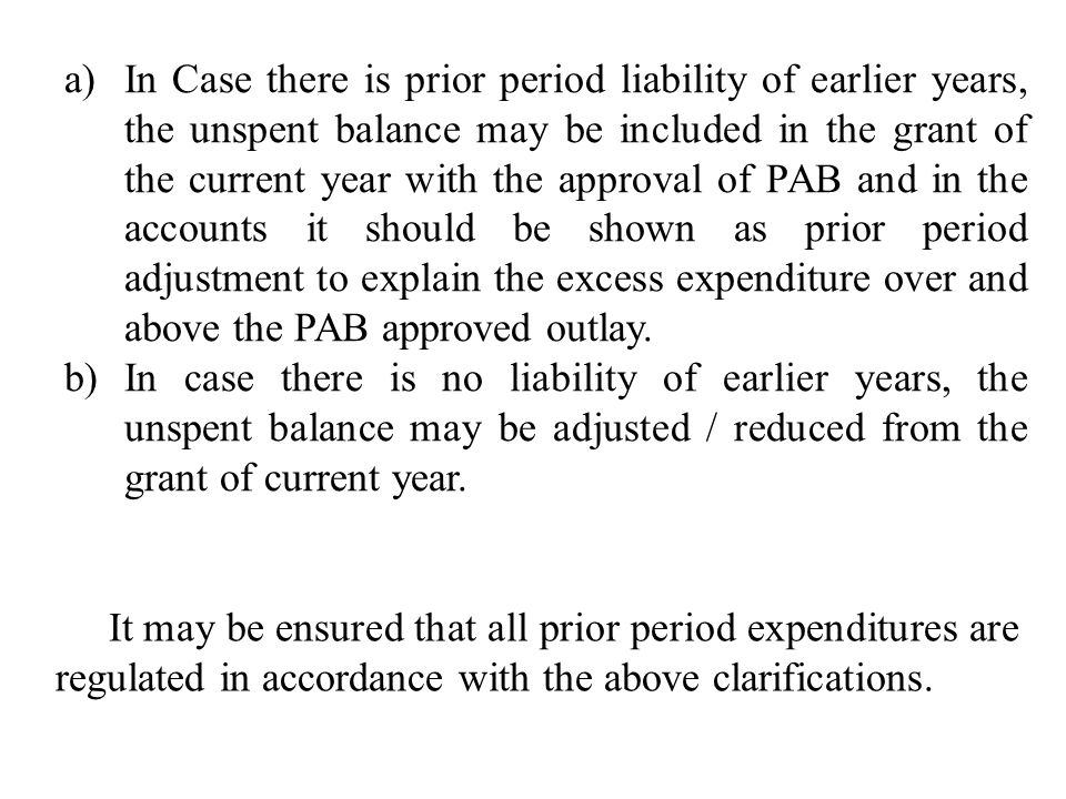 a)In Case there is prior period liability of earlier years, the unspent balance may be included in the grant of the current year with the approval of PAB and in the accounts it should be shown as prior period adjustment to explain the excess expenditure over and above the PAB approved outlay.