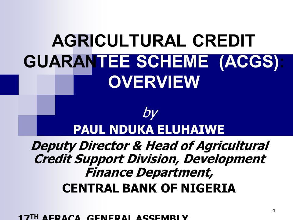AGRICULTURAL CREDIT GUARANTEE SCHEME (ACGS): OVERVIEW by PAUL NDUKA ELUHAIWE Deputy Director & Head of Agricultural Credit Support Division, Developme