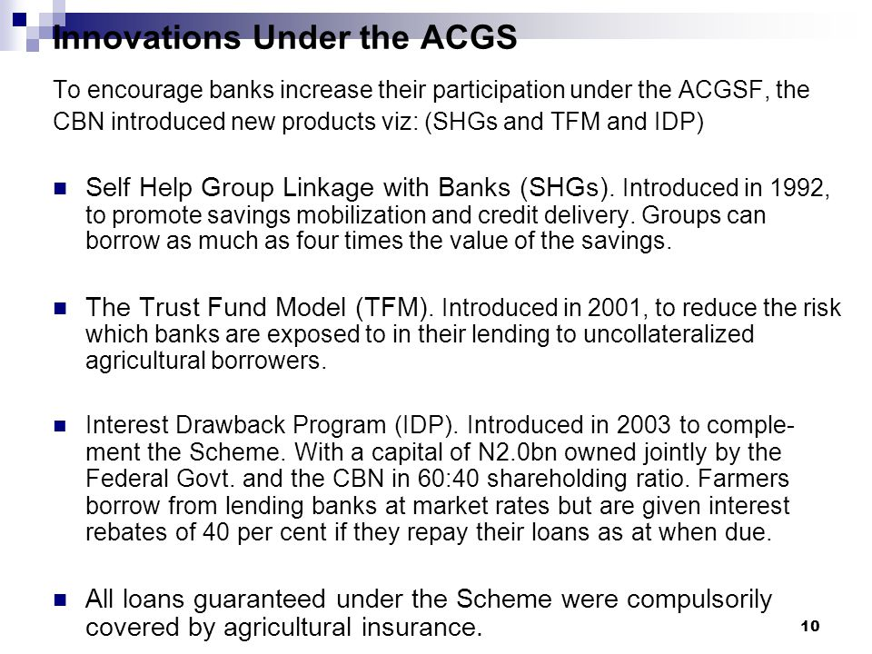 Innovations Under the ACGS To encourage banks increase their participation under the ACGSF, the CBN introduced new products viz: (SHGs and TFM and IDP