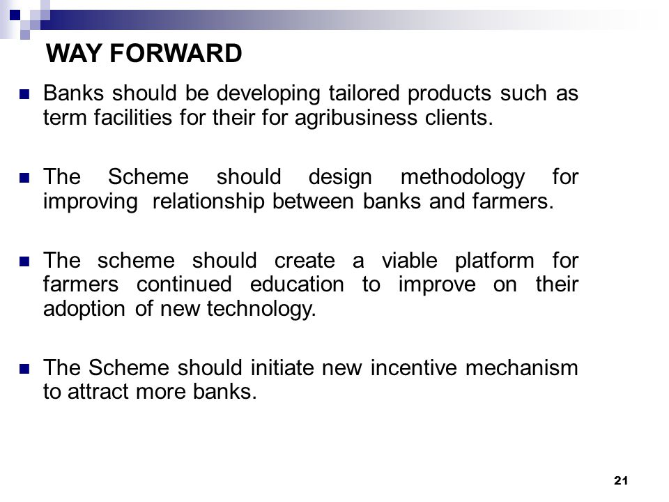 21 WAY FORWARD Banks should be developing tailored products such as term facilities for their for agribusiness clients. The Scheme should design metho