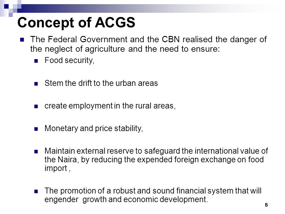 5 Concept of ACGS The Federal Government and the CBN realised the danger of the neglect of agriculture and the need to ensure: Food security, Stem the