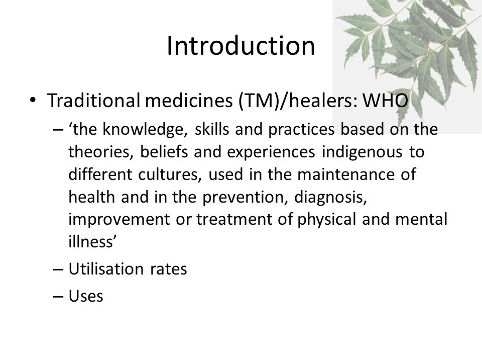 Introduction Traditional medicines (TM)/healers: WHO – 'the knowledge, skills and practices based on the theories, beliefs and experiences indigenous to different cultures, used in the maintenance of health and in the prevention, diagnosis, improvement or treatment of physical and mental illness' – Utilisation rates – Uses