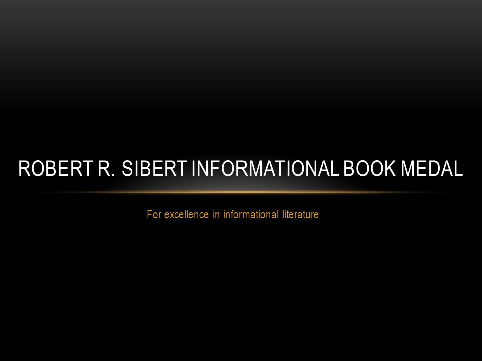 For excellence in informational literature ROBERT R. SIBERT INFORMATIONAL BOOK MEDAL