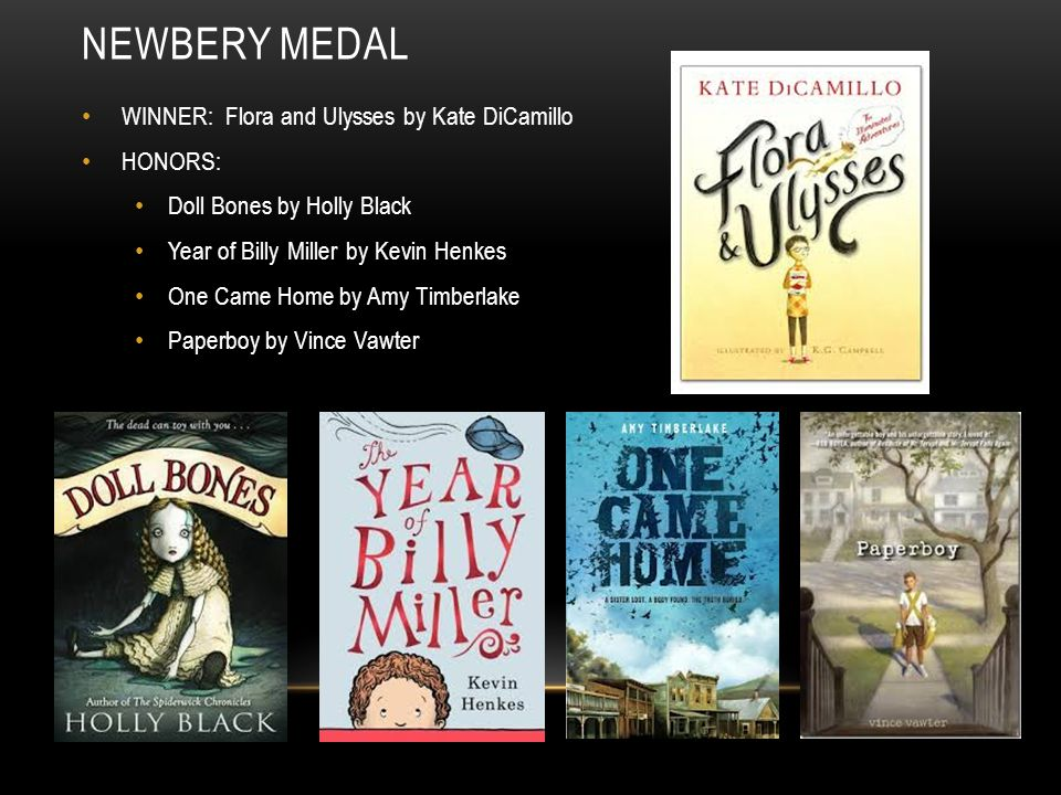 WINNER: Flora and Ulysses by Kate DiCamillo HONORS: Doll Bones by Holly Black Year of Billy Miller by Kevin Henkes One Came Home by Amy Timberlake Pap