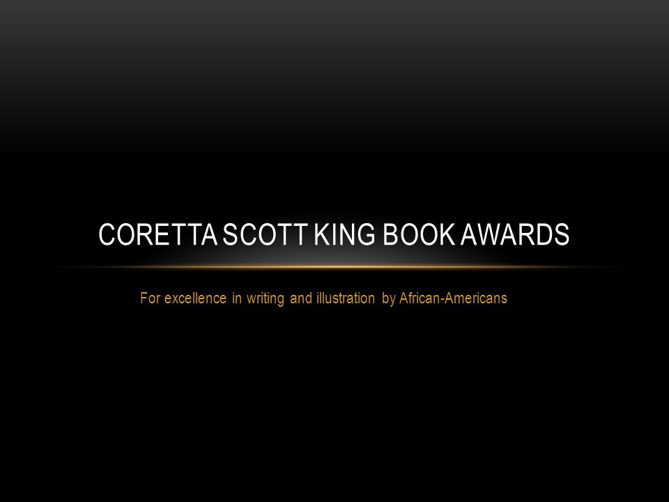 For excellence in writing and illustration by African-Americans CORETTA SCOTT KING BOOK AWARDS