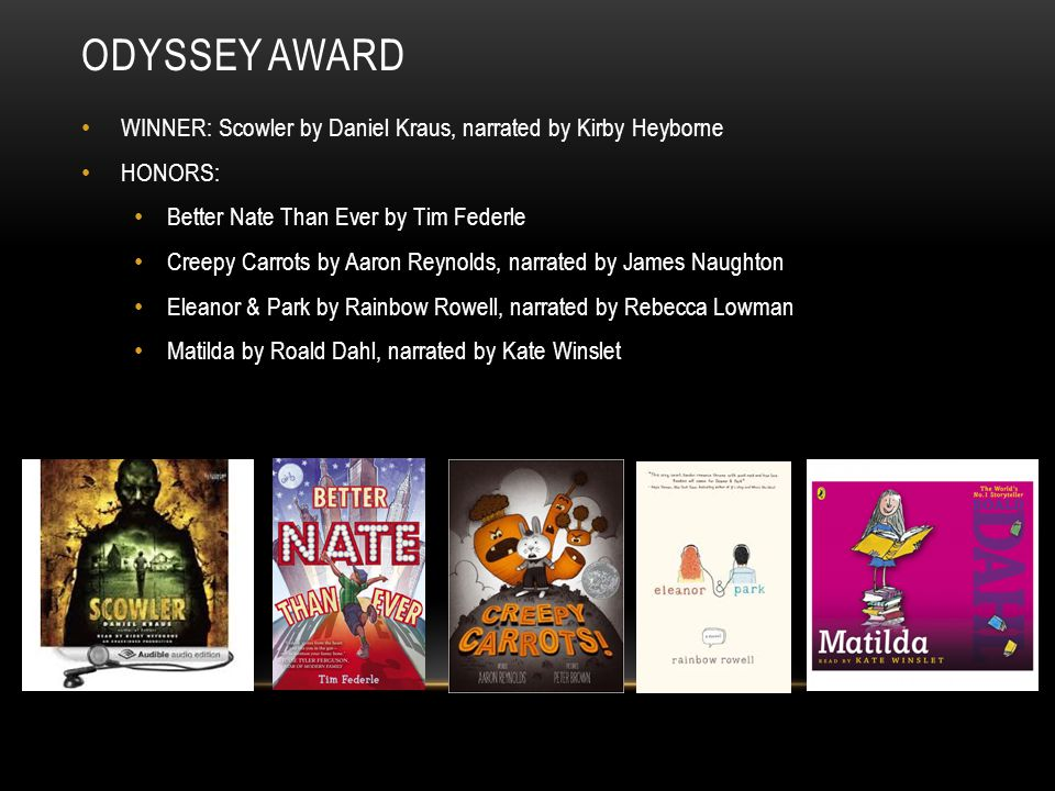 ODYSSEY AWARD WINNER: Scowler by Daniel Kraus, narrated by Kirby Heyborne HONORS: Better Nate Than Ever by Tim Federle Creepy Carrots by Aaron Reynold