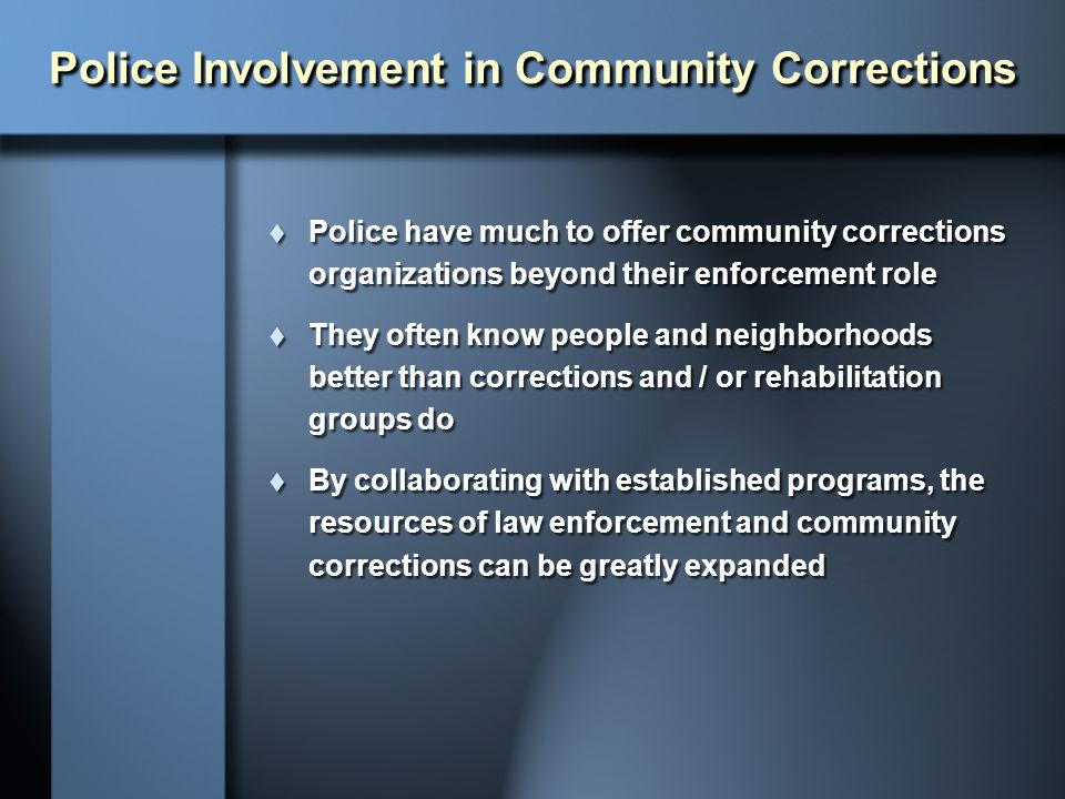 Police Involvement in Community Corrections  Police have much to offer community corrections organizations beyond their enforcement role  They often
