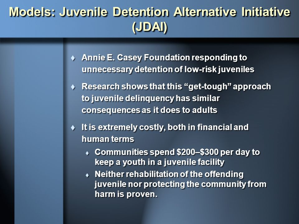 Models: Juvenile Detention Alternative Initiative (JDAI)  Annie E. Casey Foundation responding to unnecessary detention of low-risk juveniles  Resea