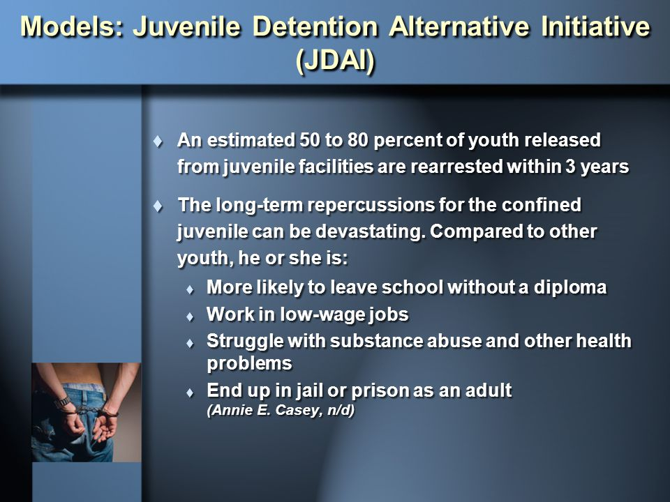Models: Juvenile Detention Alternative Initiative (JDAI)  An estimated 50 to 80 percent of youth released from juvenile facilities are rearrested wit