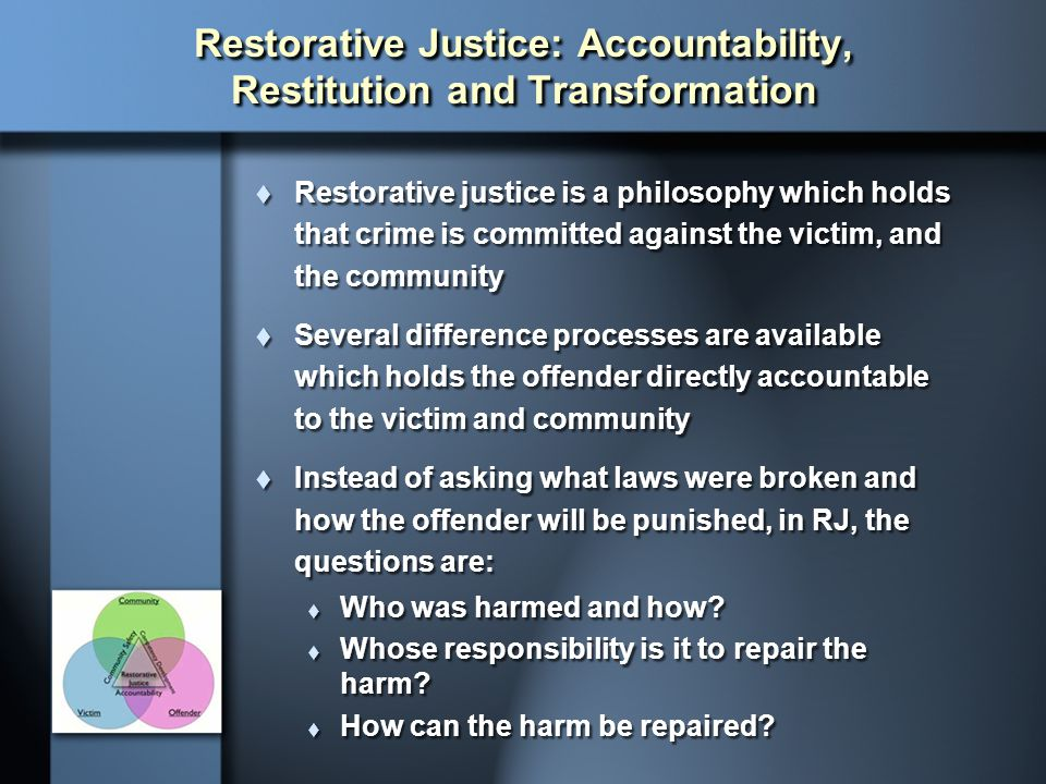 Restorative Justice: Accountability, Restitution and Transformation  Restorative justice is a philosophy which holds that crime is committed against