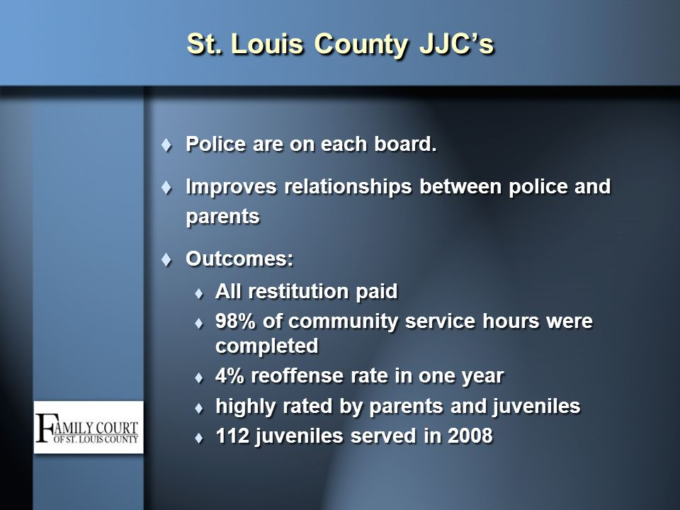 St. Louis County JJC's  Police are on each board.  Improves relationships between police and parents  Outcomes:  All restitution paid  98% of com