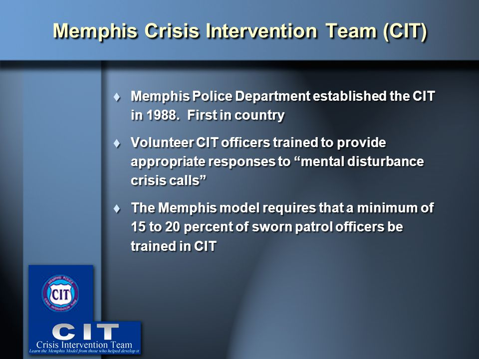 " Memphis Police Department established the CIT in 1988. First in country  Volunteer CIT officers trained to provide appropriate responses to ""mental"
