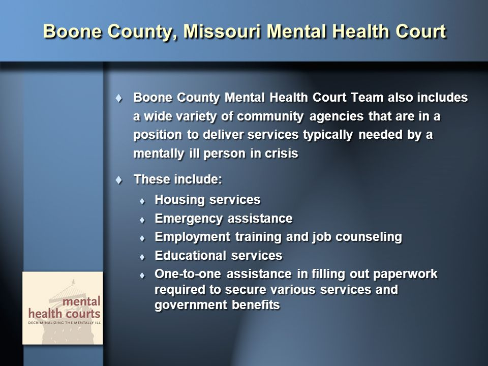 Boone County, Missouri Mental Health Court  Boone County Mental Health Court Team also includes a wide variety of community agencies that are in a po