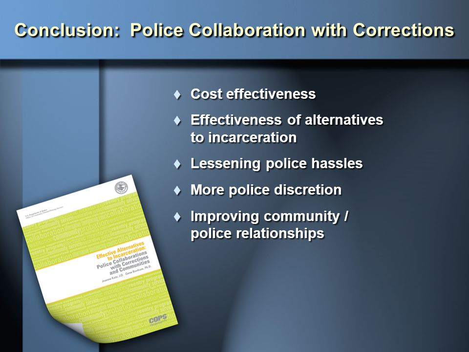 Conclusion: Police Collaboration with Corrections  Cost effectiveness  Effectiveness of alternatives to incarceration  Lessening police hassles  M