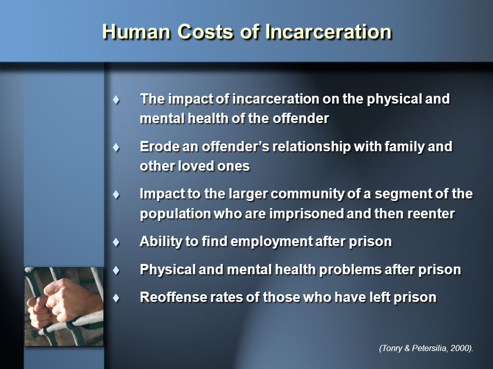 Human Costs of Incarceration  The impact of incarceration on the physical and mental health of the offender  Erode an offender's relationship with f
