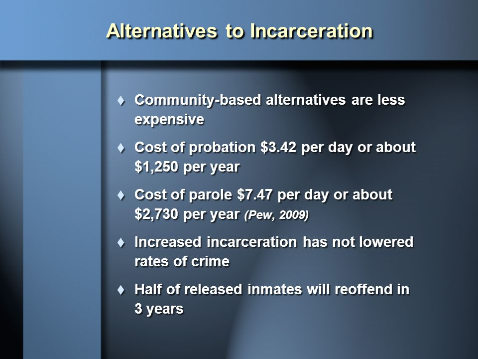 Alternatives to Incarceration  Community-based alternatives are less expensive  Cost of probation $3.42 per day or about $1,250 per year  Cost of p