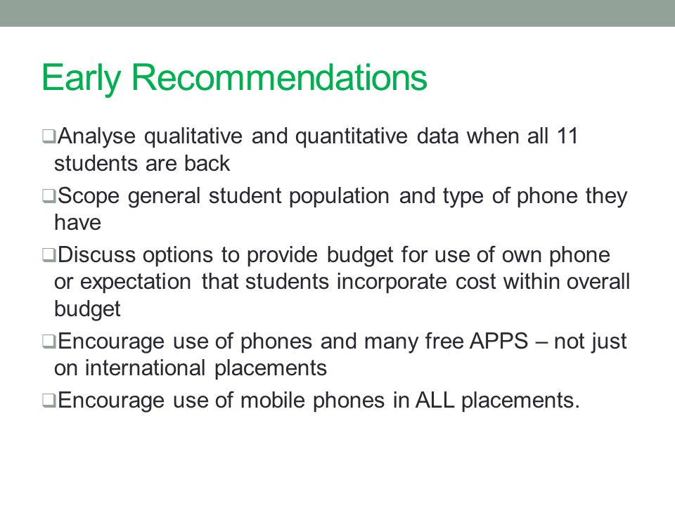 Early Recommendations  Analyse qualitative and quantitative data when all 11 students are back  Scope general student population and type of phone they have  Discuss options to provide budget for use of own phone or expectation that students incorporate cost within overall budget  Encourage use of phones and many free APPS – not just on international placements  Encourage use of mobile phones in ALL placements.
