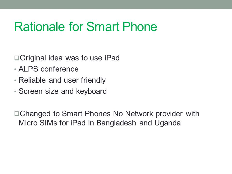 Rationale for Smart Phone  Original idea was to use iPad ALPS conference Reliable and user friendly Screen size and keyboard  Changed to Smart Phones No Network provider with Micro SIMs for iPad in Bangladesh and Uganda