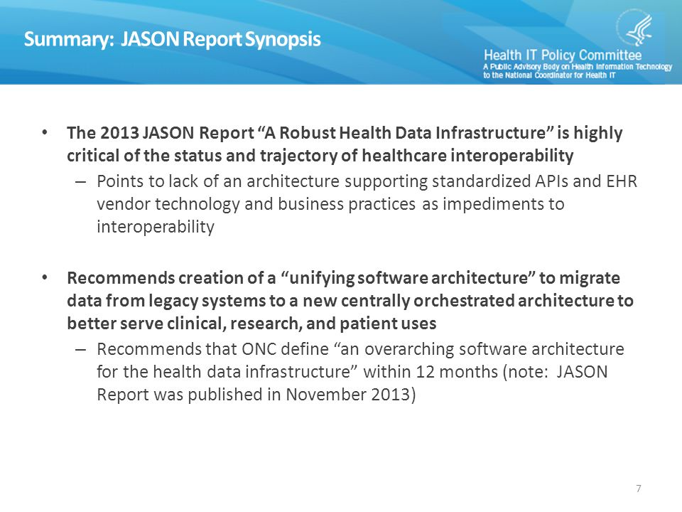 Summary: JASON Report Synopsis The 2013 JASON Report A Robust Health Data Infrastructure is highly critical of the status and trajectory of healthcare interoperability – Points to lack of an architecture supporting standardized APIs and EHR vendor technology and business practices as impediments to interoperability Recommends creation of a unifying software architecture to migrate data from legacy systems to a new centrally orchestrated architecture to better serve clinical, research, and patient uses – Recommends that ONC define an overarching software architecture for the health data infrastructure within 12 months (note: JASON Report was published in November 2013) 7