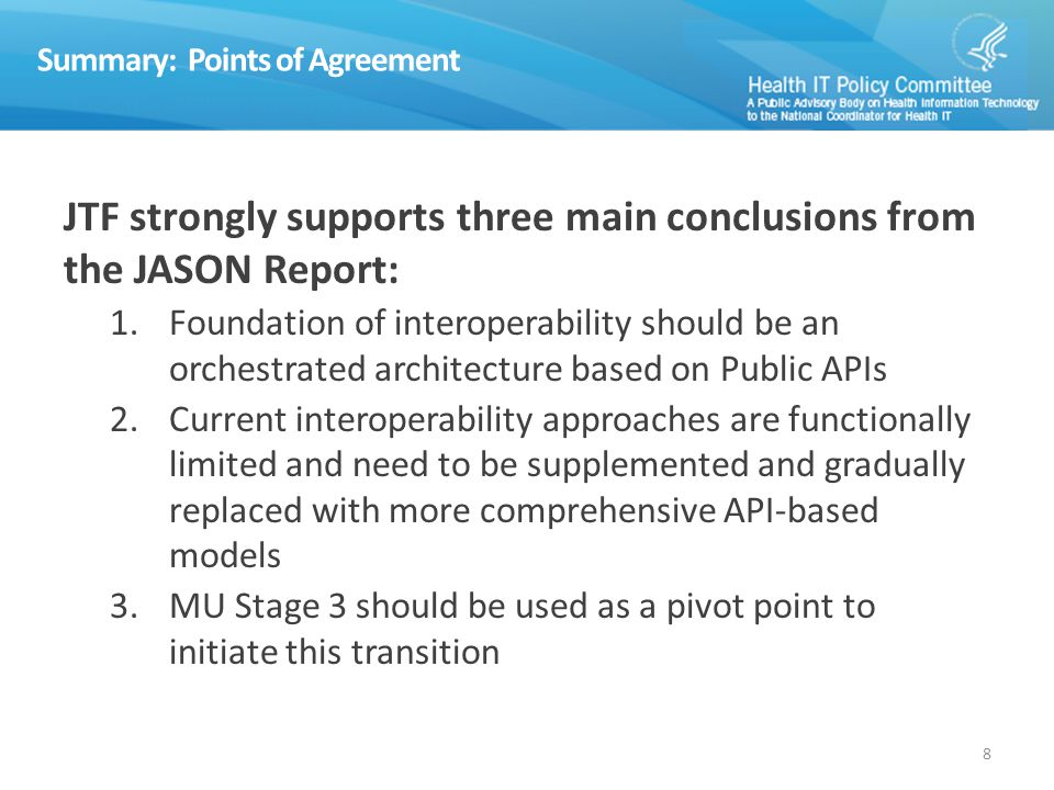 Summary: Points of Agreement JTF strongly supports three main conclusions from the JASON Report: 1.Foundation of interoperability should be an orchestrated architecture based on Public APIs 2.Current interoperability approaches are functionally limited and need to be supplemented and gradually replaced with more comprehensive API-based models 3.MU Stage 3 should be used as a pivot point to initiate this transition 8