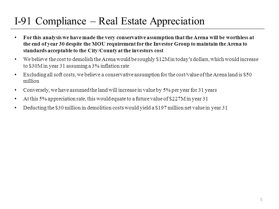 I-91 Compliance – Real Estate Appreciation For this analysis we have made the very conservative assumption that the Arena will be worthless at the end of year 30 despite the MOU requirement for the Investor Group to maintain the Arena to standards acceptable to the City/County at the investors cost We believe the cost to demolish the Arena would be roughly $12M in today's dollars, which would increase to $30M in year 31 assuming a 3% inflation rate Excluding all soft costs, we believe a conservative assumption for the cost/value of the Arena land is $50 million Conversely, we have assumed the land will increase in value by 5% per year for 31 years At this 5% appreciation rate, this would equate to a future value of $227M in year 31 Deducting the $30 million in demolition costs would yield a $197 million net value in year 31 5