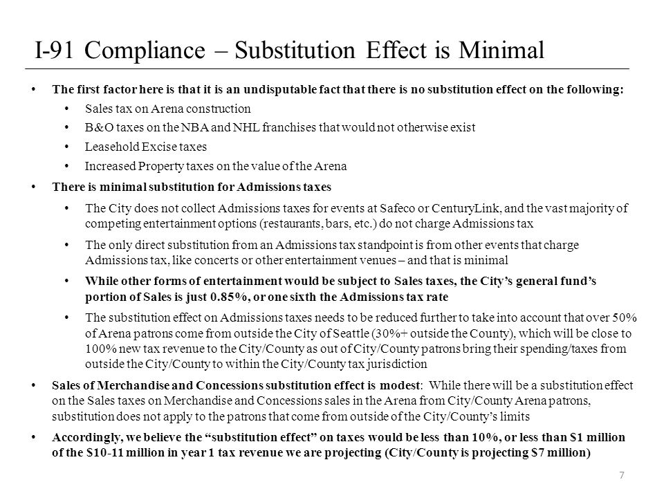 I-91 Compliance – Substitution Effect is Minimal The first factor here is that it is an undisputable fact that there is no substitution effect on the following: Sales tax on Arena construction B&O taxes on the NBA and NHL franchises that would not otherwise exist Leasehold Excise taxes Increased Property taxes on the value of the Arena There is minimal substitution for Admissions taxes The City does not collect Admissions taxes for events at Safeco or CenturyLink, and the vast majority of competing entertainment options (restaurants, bars, etc.) do not charge Admissions tax The only direct substitution from an Admissions tax standpoint is from other events that charge Admissions tax, like concerts or other entertainment venues – and that is minimal While other forms of entertainment would be subject to Sales taxes, the City's general fund's portion of Sales is just 0.85%, or one sixth the Admissions tax rate The substitution effect on Admissions taxes needs to be reduced further to take into account that over 50% of Arena patrons come from outside the City of Seattle (30%+ outside the County), which will be close to 100% new tax revenue to the City/County as out of City/County patrons bring their spending/taxes from outside the City/County to within the City/County tax jurisdiction Sales of Merchandise and Concessions substitution effect is modest: While there will be a substitution effect on the Sales taxes on Merchandise and Concessions sales in the Arena from City/County Arena patrons, substitution does not apply to the patrons that come from outside of the City/County's limits Accordingly, we believe the substitution effect on taxes would be less than 10%, or less than $1 million of the $10-11 million in year 1 tax revenue we are projecting (City/County is projecting $7 million) 7