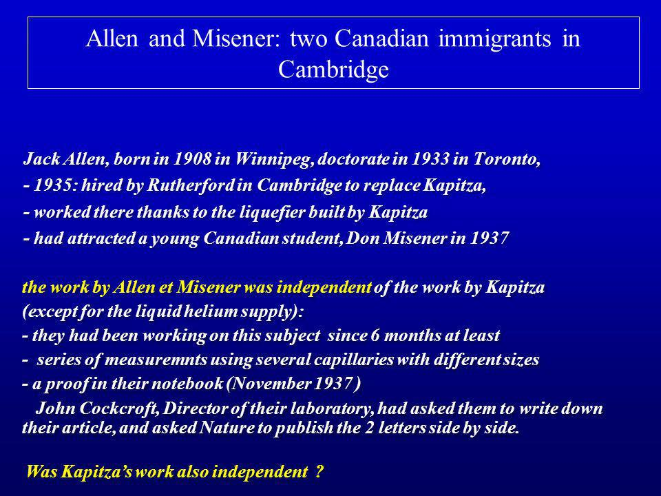Allen and Misener: two Canadian immigrants in Cambridge Jack Allen, born in 1908 in Winnipeg, doctorate in 1933 in Toronto, - 1935: hired by Rutherford in Cambridge to replace Kapitza, - worked there thanks to the liquefier built by Kapitza - had attracted a young Canadian student, Don Misener in 1937 Jack Allen, born in 1908 in Winnipeg, doctorate in 1933 in Toronto, - 1935: hired by Rutherford in Cambridge to replace Kapitza, - worked there thanks to the liquefier built by Kapitza - had attracted a young Canadian student, Don Misener in 1937 the work by Allen et Misener was independent of the work by Kapitza (except for the liquid helium supply): - they had been working on this subject since 6 months at least - series of measuremnts using several capillaries with different sizes - a proof in their notebook (November 1937 ) John Cockcroft, Director of their laboratory, had asked them to write down their article, and asked Nature to publish the 2 letters side by side.