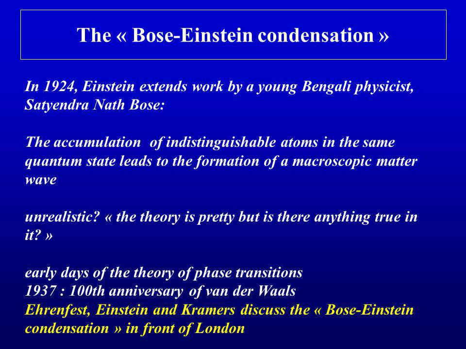 The « Bose-Einstein condensation » In 1924, Einstein extends work by a young Bengali physicist, Satyendra Nath Bose: The accumulation of indistinguishable atoms in the same quantum state leads to the formation of a macroscopic matter wave unrealistic.