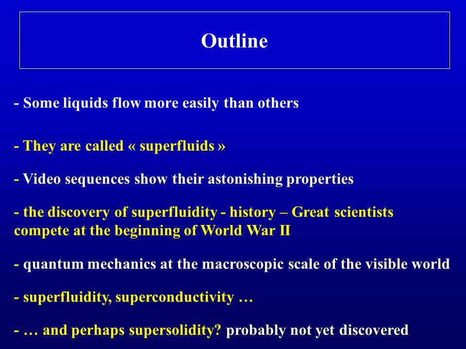 Outline - Some liquids flow more easily than others - They are called « superfluids » - Video sequences show their astonishing properties - quantum mechanics at the macroscopic scale of the visible world - superfluidity, superconductivity … - the discovery of superfluidity - history – Great scientists compete at the beginning of World War II - … and perhaps supersolidity.